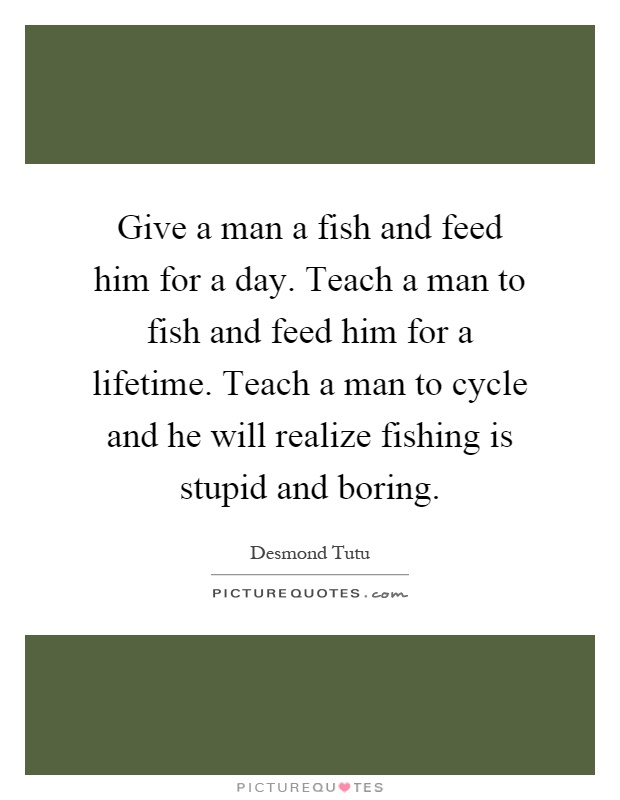 Give a man a fish and feed him for a day. Teach a man to fish and feed him for a lifetime. Teach a man to cycle and he will realize fishing is stupid and boring Picture Quote #1