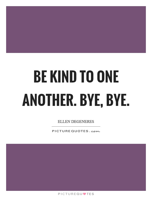 Be kind to one another. Bye, bye Picture Quote #1