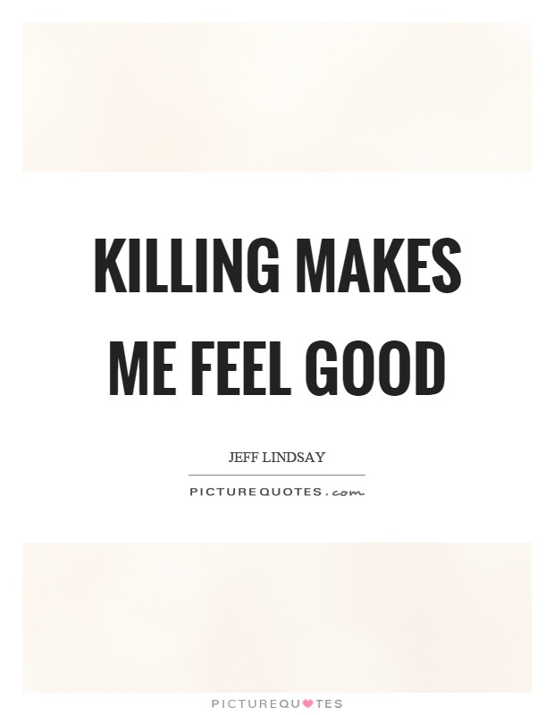Killing Makes Me Feel Good Picture Quotes Best Feel Good Quotes