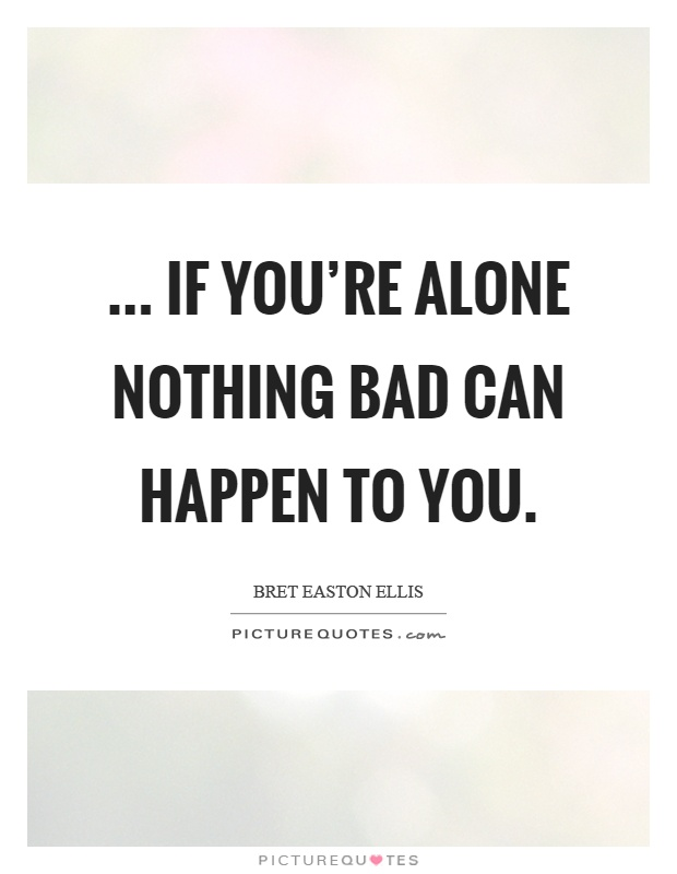 ... if you're alone nothing bad can happen to you Picture Quote #1