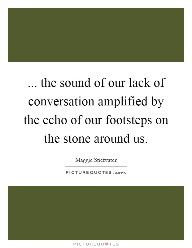 ... the sound of our lack of conversation amplified by the echo of our footsteps on the stone around us Picture Quote #1
