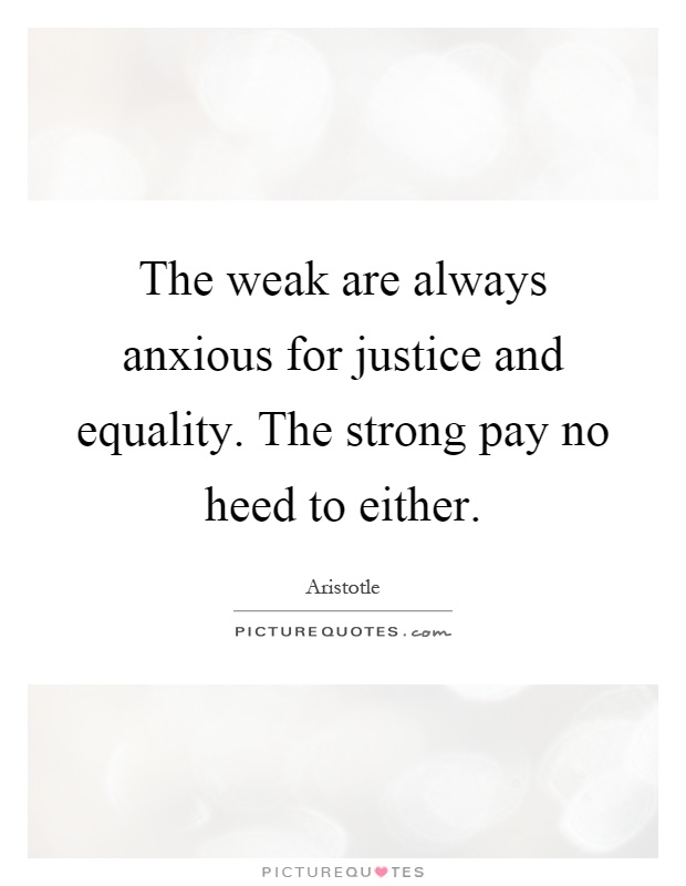 The weak are always anxious for justice and equality. The strong pay no heed to either Picture Quote #1