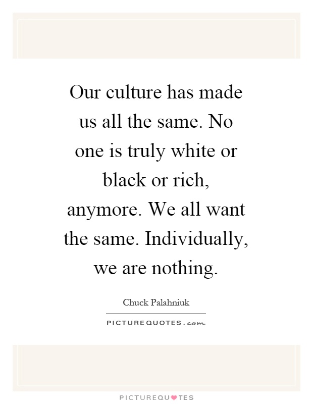 Our culture has made us all the same. No one is truly white or black or rich, anymore. We all want the same. Individually, we are nothing Picture Quote #1