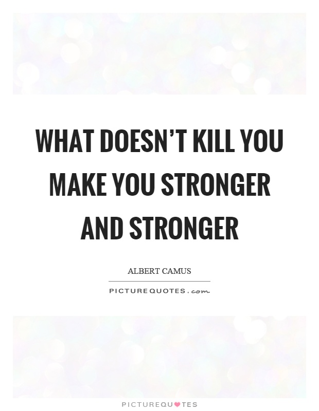 What Doesn't Kill You Make You Stronger And Stronger