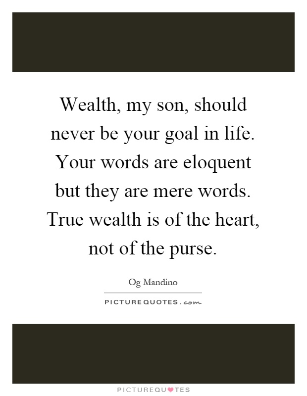 Wealth, my son, should never be your goal in life. Your words are eloquent but they are mere words. True wealth is of the heart, not of the purse Picture Quote #1