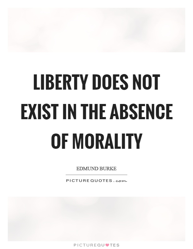 Liberty does not exist in the absence of morality Picture Quote #1