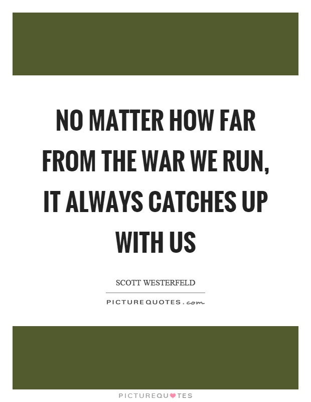 No matter how far from the war we run, it always catches up with us Picture Quote #1