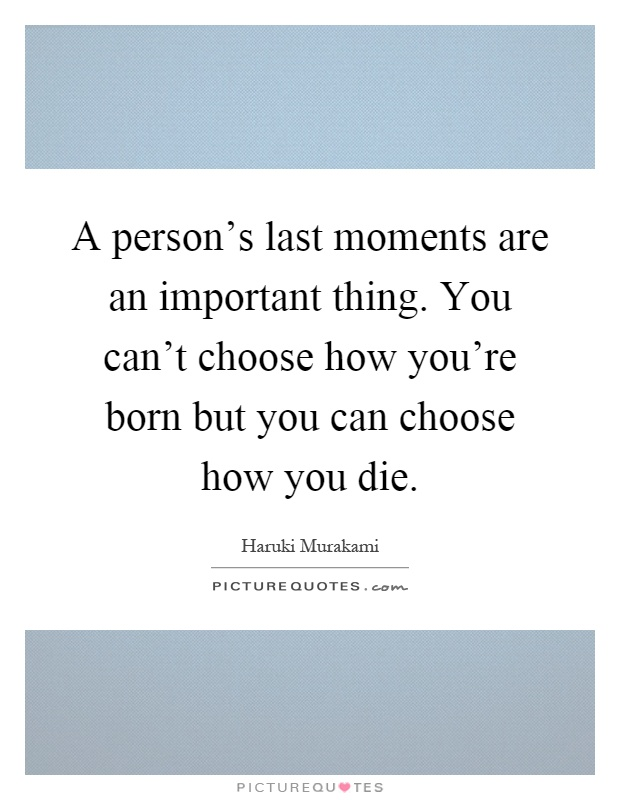 A person's last moments are an important thing. You can't choose how you're born but you can choose how you die Picture Quote #1