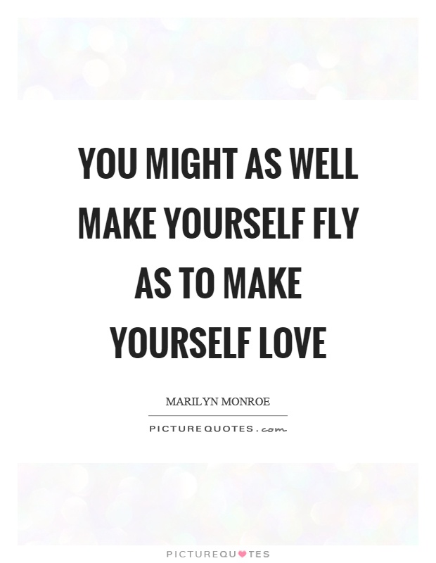 You might as well make yourself fly as to make yourself love Picture Quote #1