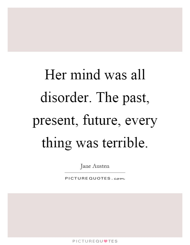 Her mind was all disorder. The past, present, future, every thing was terrible Picture Quote #1