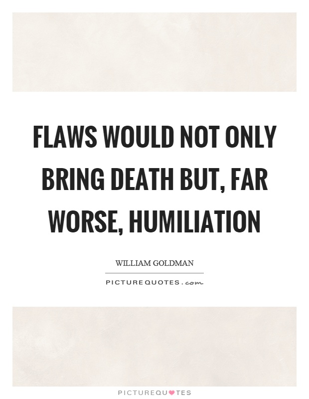 Flaws would not only bring death but, far worse, humiliation Picture Quote #1