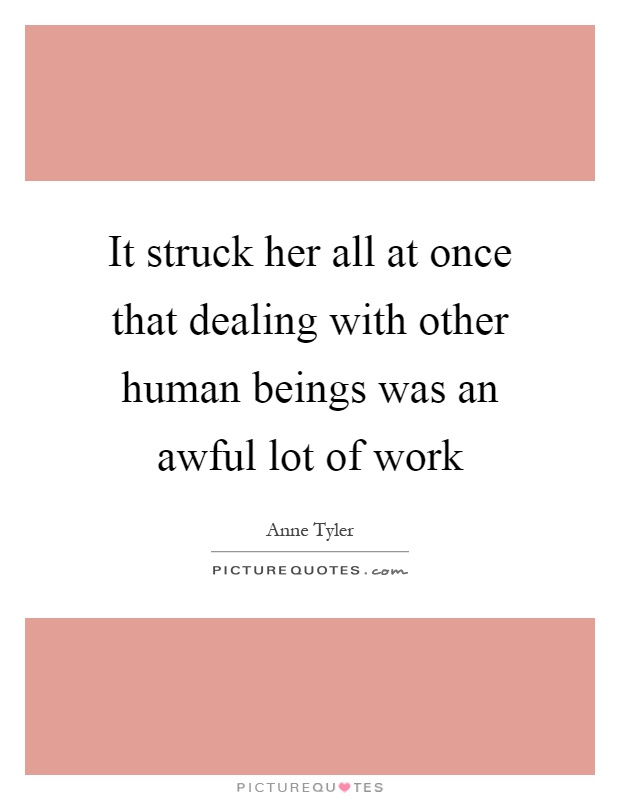 It struck her all at once that dealing with other human beings was an awful lot of work Picture Quote #1
