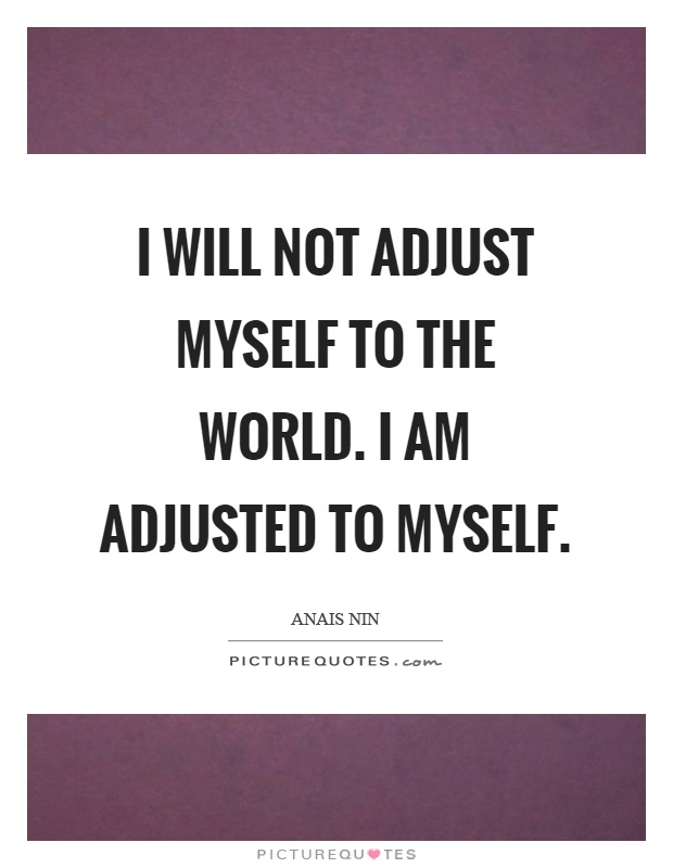 I will not adjust myself to the world. I am adjusted to myself Picture Quote #1