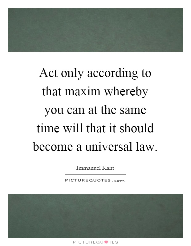 Act only according to that maxim whereby you can at the same time will that it should become a universal law Picture Quote #1