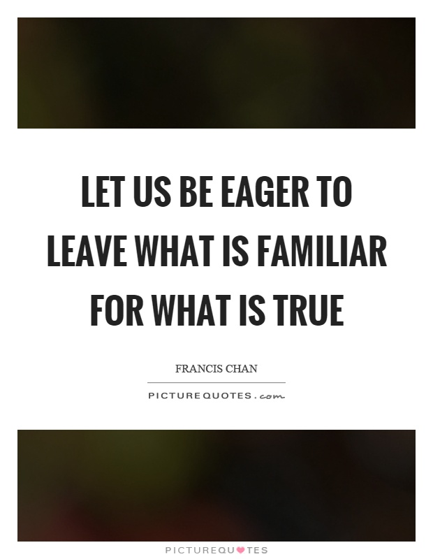 Let us be eager to leave what is familiar for what is true Picture Quote #1