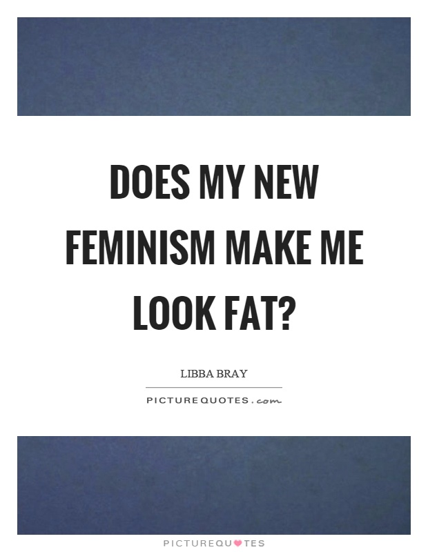 Does my new feminism make me look fat? Picture Quote #1
