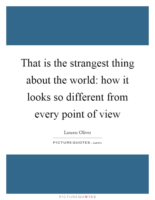 That is the strangest thing about the world: how it looks so different from every point of view Picture Quote #1
