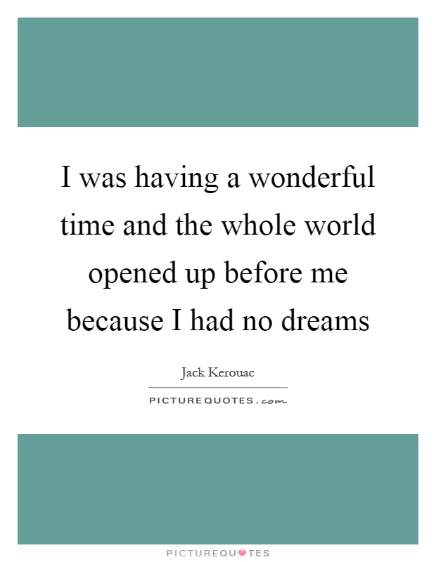 I was having a wonderful time and the whole world opened up before me because I had no dreams Picture Quote #1