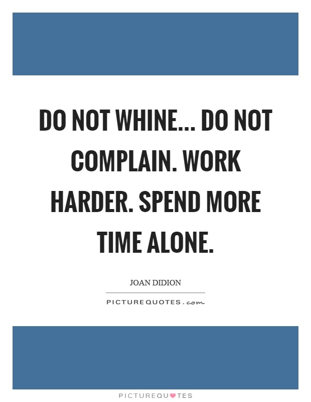 Do not whine... Do not complain. Work harder. Spend more time alone Picture Quote #1
