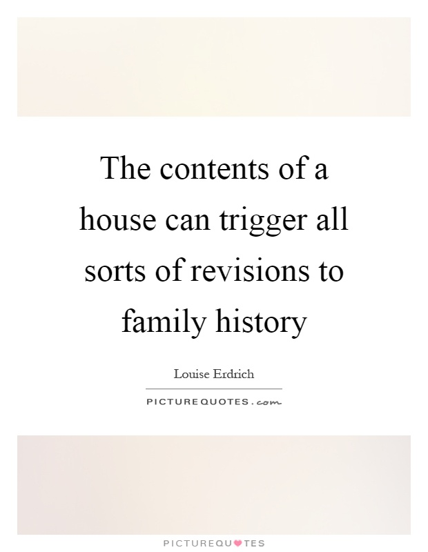 The contents of a house can trigger all sorts of revisions to family history Picture Quote #1