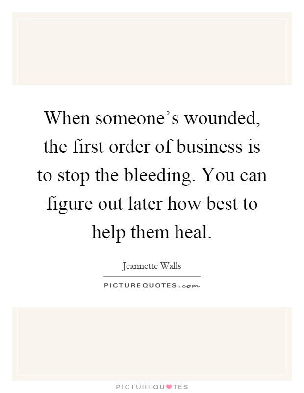 When someone's wounded, the first order of business is to stop the bleeding. You can figure out later how best to help them heal Picture Quote #1