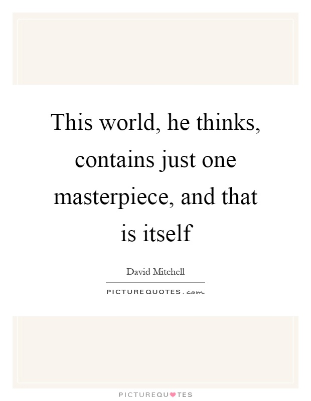 This world, he thinks, contains just one masterpiece, and that is itself Picture Quote #1