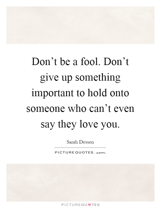 Don't be a fool. Don't give up something important to hold onto someone who can't even say they love you Picture Quote #1
