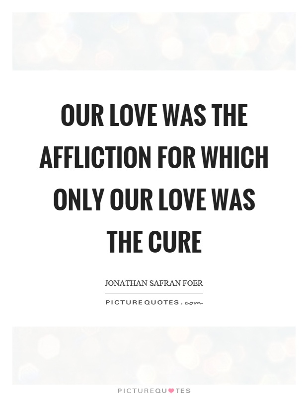 Our love was the affliction for which only our love was the cure Picture Quote #1