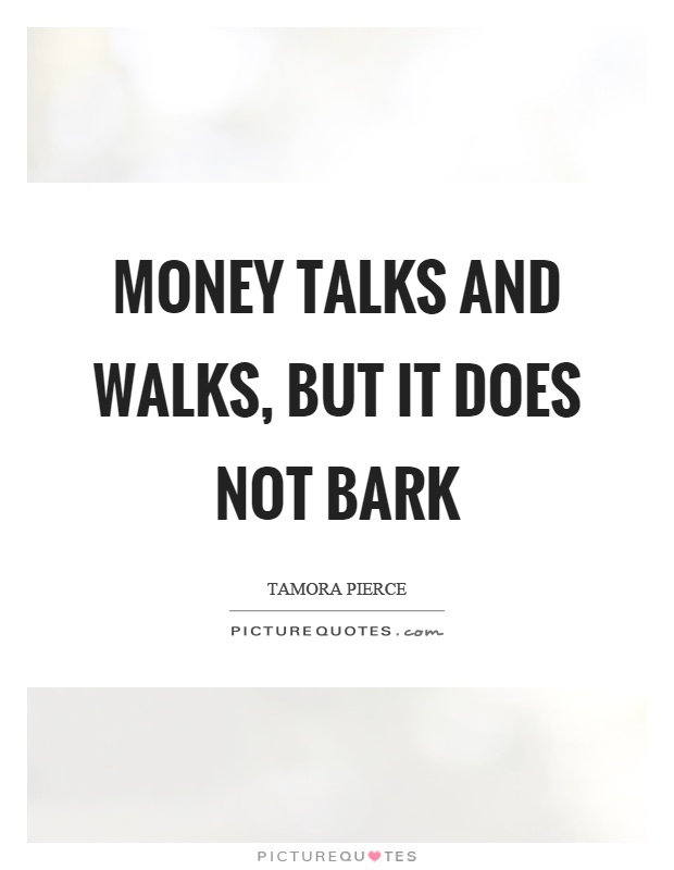 Money talks and walks, but it does not bark Picture Quote #1