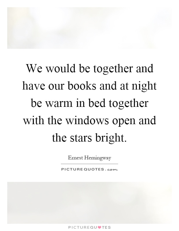 We would be together and have our books and at night be warm in bed together with the windows open and the stars bright Picture Quote #1