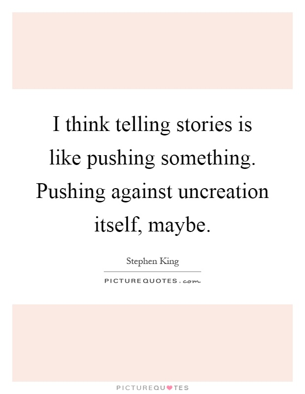 I think telling stories is like pushing something. Pushing against uncreation itself, maybe Picture Quote #1