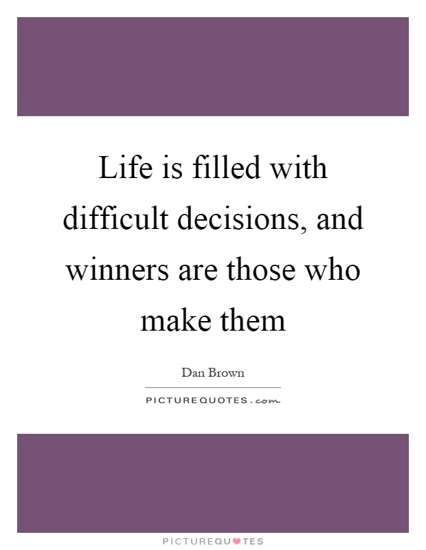 Life is filled with difficult decisions, and winners are those who make them Picture Quote #1