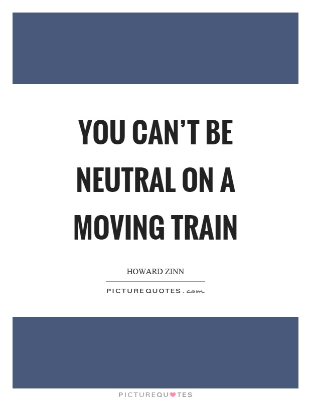 You can't be neutral on a moving train Picture Quote #1