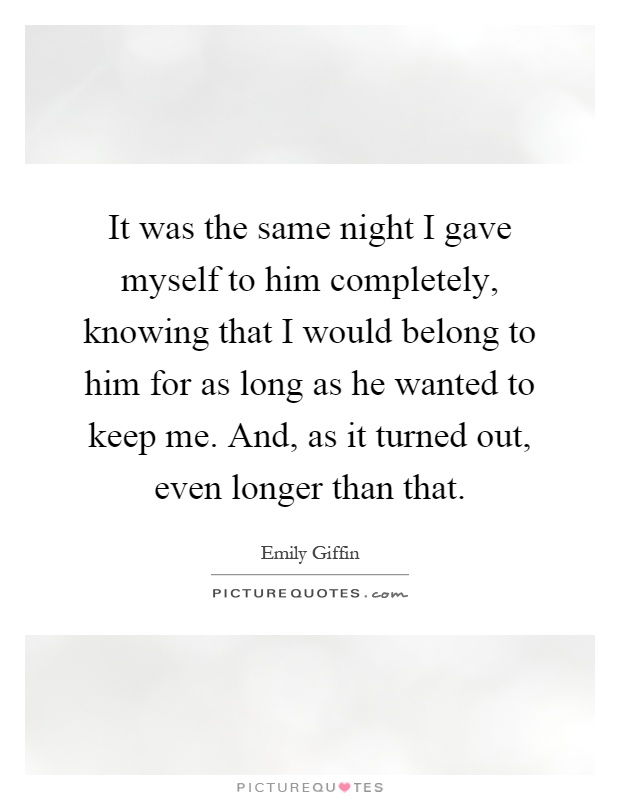 It was the same night I gave myself to him completely, knowing that I would belong to him for as long as he wanted to keep me. And, as it turned out, even longer than that Picture Quote #1