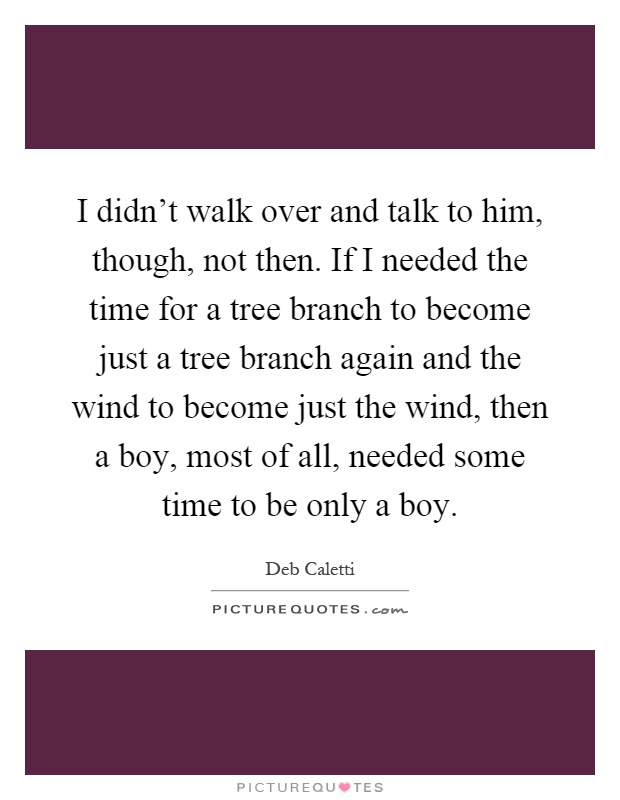 I didn't walk over and talk to him, though, not then. If I needed the time for a tree branch to become just a tree branch again and the wind to become just the wind, then a boy, most of all, needed some time to be only a boy Picture Quote #1