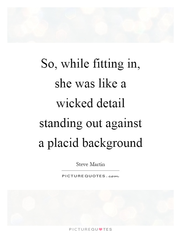 So, while fitting in, she was like a wicked detail standing out against a placid background Picture Quote #1