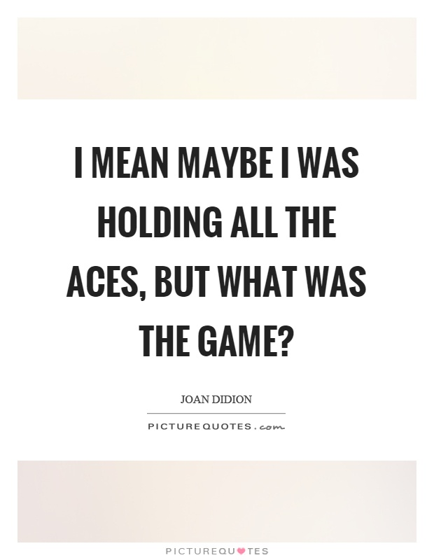 I mean maybe I was holding all the aces, but what was the game? Picture Quote #1
