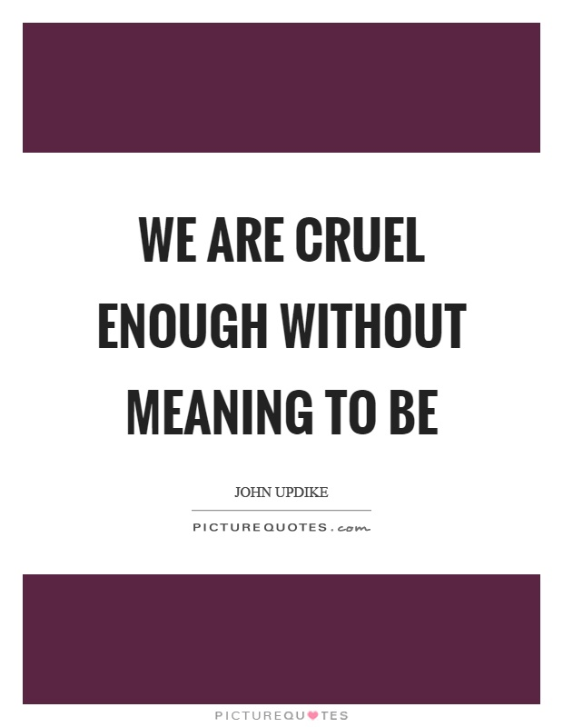 We are cruel enough without meaning to be Picture Quote #1