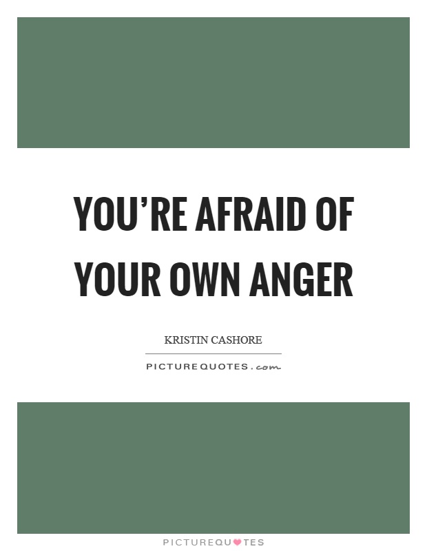You're afraid of your own anger Picture Quote #1