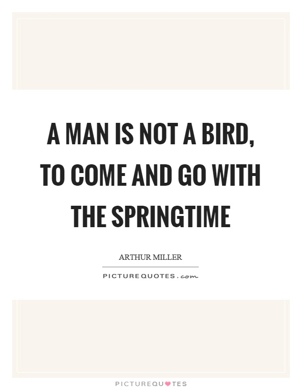 A man is not a bird, to come and go with the springtime Picture Quote #1