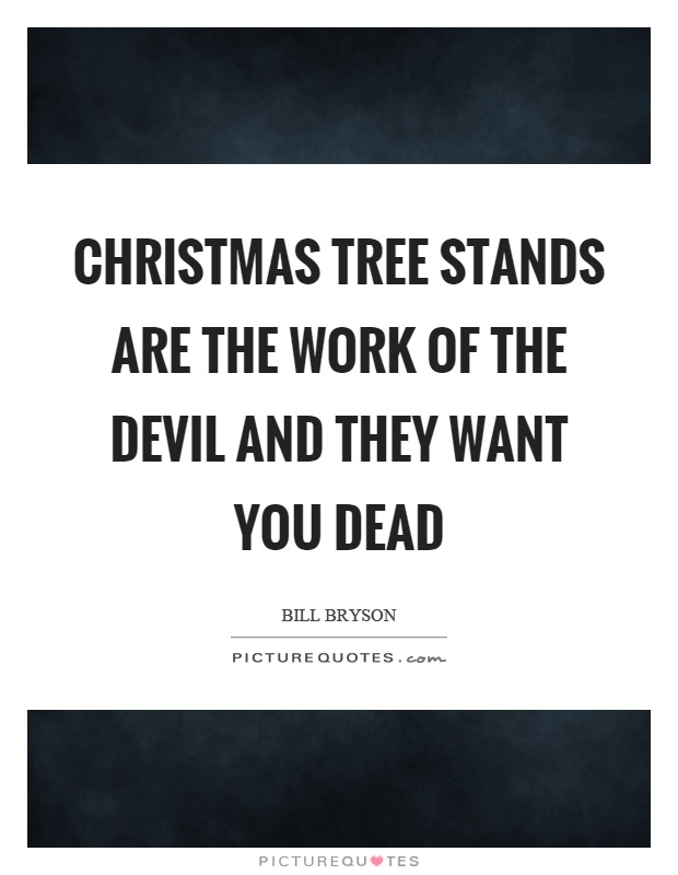 Christmas tree stands are the work of the devil and they want you dead Picture Quote #1