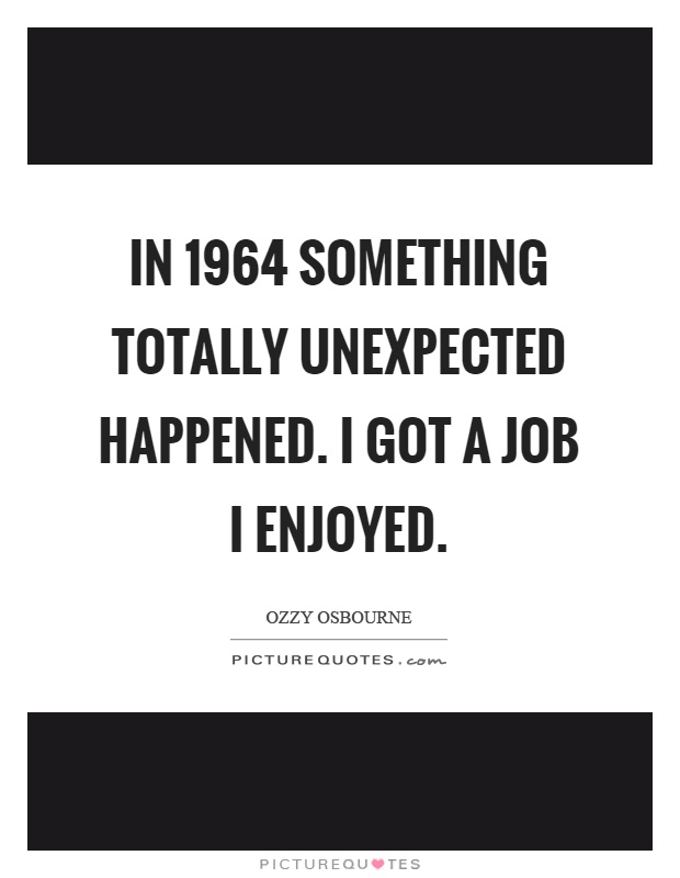In 1964 something totally unexpected happened. I got a job I enjoyed Picture Quote #1