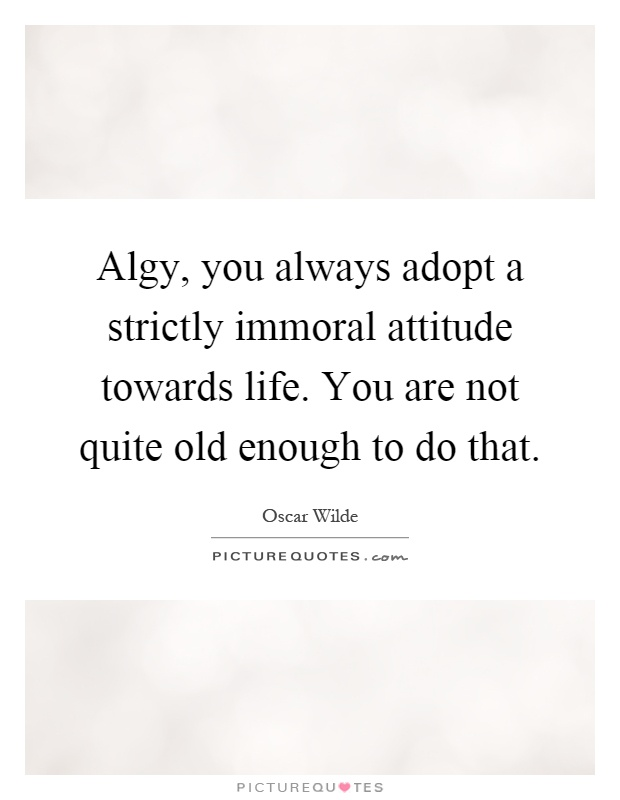 Algy, you always adopt a strictly immoral attitude towards life. You are not quite old enough to do that Picture Quote #1