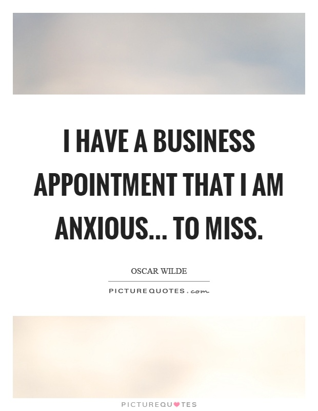 I have a business appointment that I am anxious... to miss Picture Quote #1