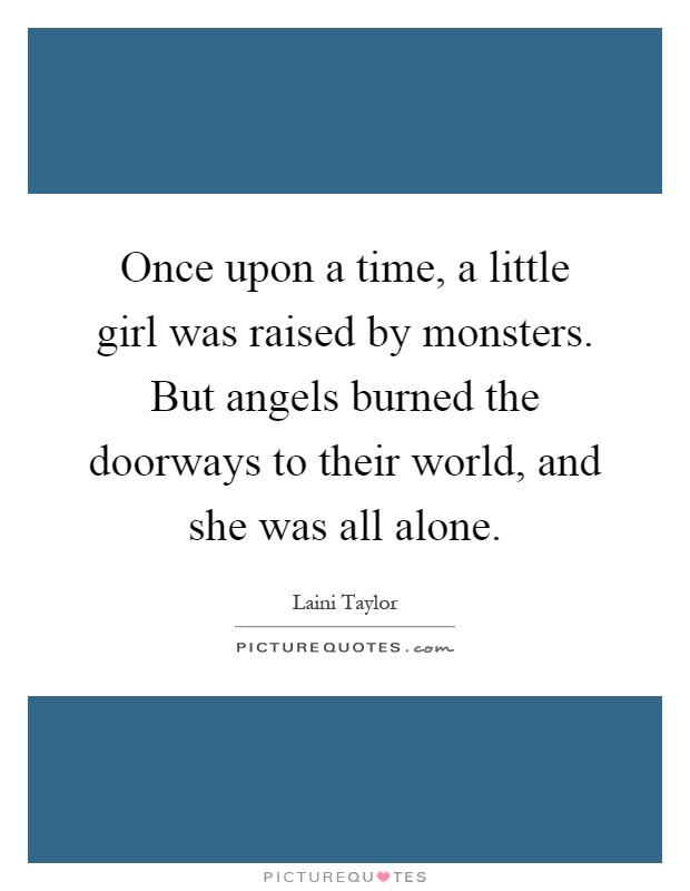 Once upon a time, a little girl was raised by monsters. But angels burned the doorways to their world, and she was all alone Picture Quote #1
