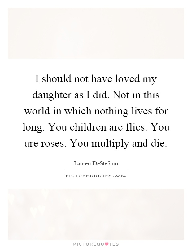 I should not have loved my daughter as I did. Not in this world in which nothing lives for long. You children are flies. You are roses. You multiply and die Picture Quote #1