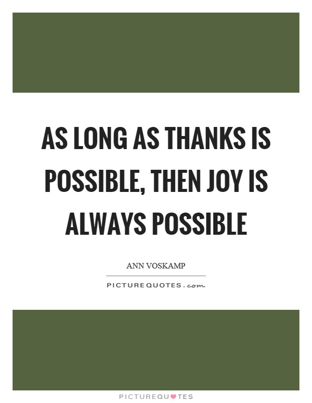 As long as thanks is possible, then joy is always possible Picture Quote #1