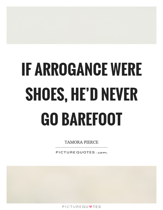 If arrogance were shoes, he'd never go barefoot Picture Quote #1