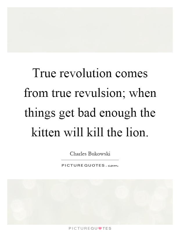 True revolution comes from true revulsion; when things get bad enough the kitten will kill the lion Picture Quote #1