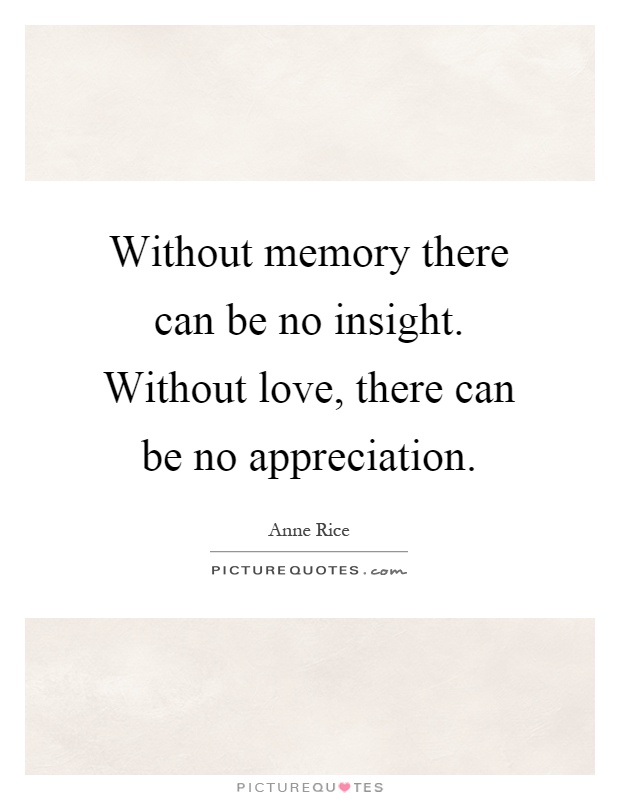 Without memory there can be no insight. Without love, there can be no appreciation Picture Quote #1